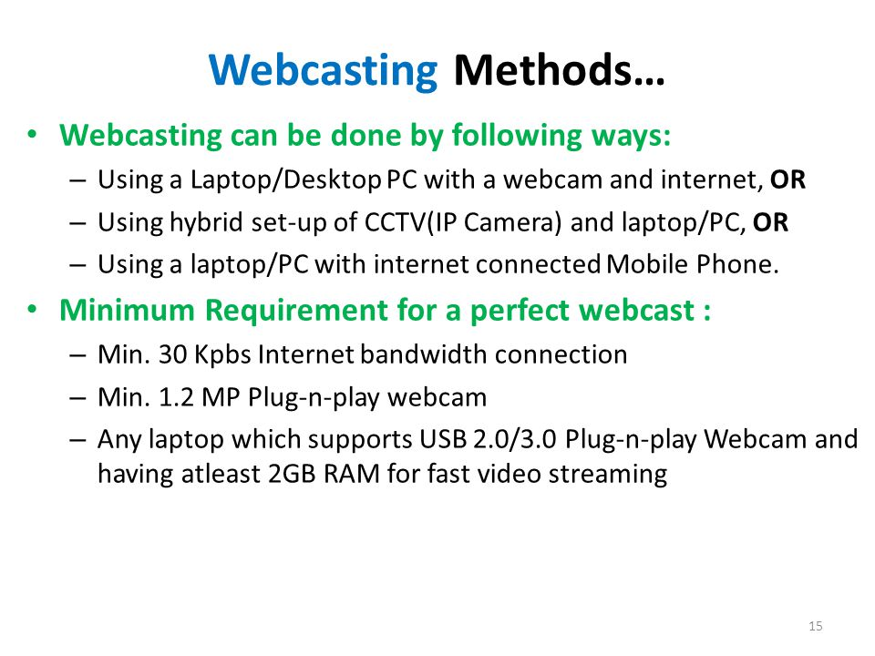 15 Webcasting Methods… Webcasting can be done by following ways: – Using a Laptop/Desktop PC with a webcam and internet, OR – Using hybrid set-up of CCTV(IP Camera) and laptop/PC, OR – Using a laptop/PC with internet connected Mobile Phone.