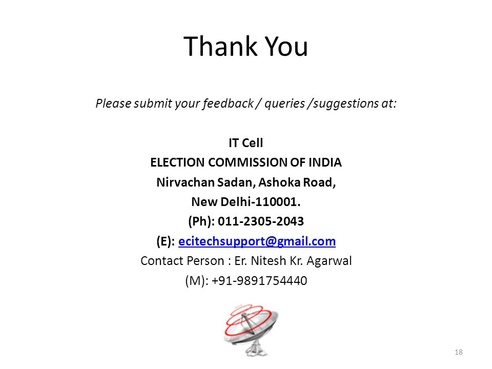 Thank You 18 Please submit your feedback / queries /suggestions at: IT Cell ELECTION COMMISSION OF INDIA Nirvachan Sadan, Ashoka Road, New Delhi-110001.
