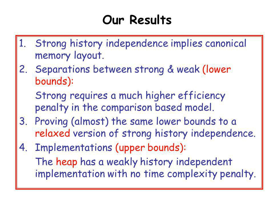 Our Results 1.Strong history independence implies canonical memory layout. 2.Separations between strong & weak (lower bounds): Strong requires a much