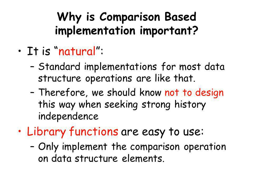 Why is Comparison Based implementation important? It is natural: –Standard implementations for most data structure operations are like that. –Therefor