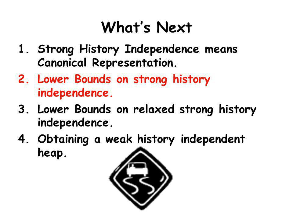 Whats Next 1.Strong History Independence means Canonical Representation. 2.Lower Bounds on strong history independence. 3.Lower Bounds on relaxed stro