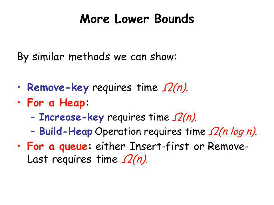More Lower Bounds By similar methods we can show: Remove-key requires time Ω(n). For a Heap: –Increase-key requires time Ω(n). –Build-Heap Operation r