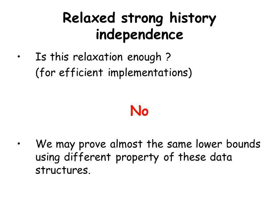 Relaxed strong history independence Is this relaxation enough ? (for efficient implementations) No We may prove almost the same lower bounds using dif