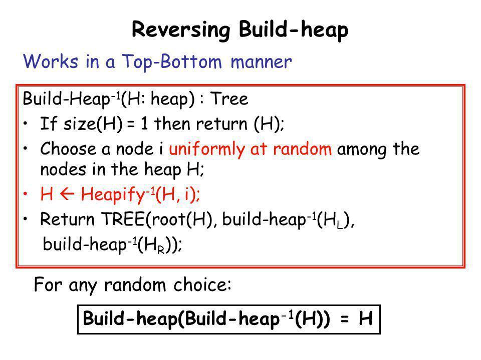 Reversing Build-heap Build-Heap -1 (H: heap) : Tree If size(H) = 1 then return (H); Choose a node i uniformly at random among the nodes in the heap H;