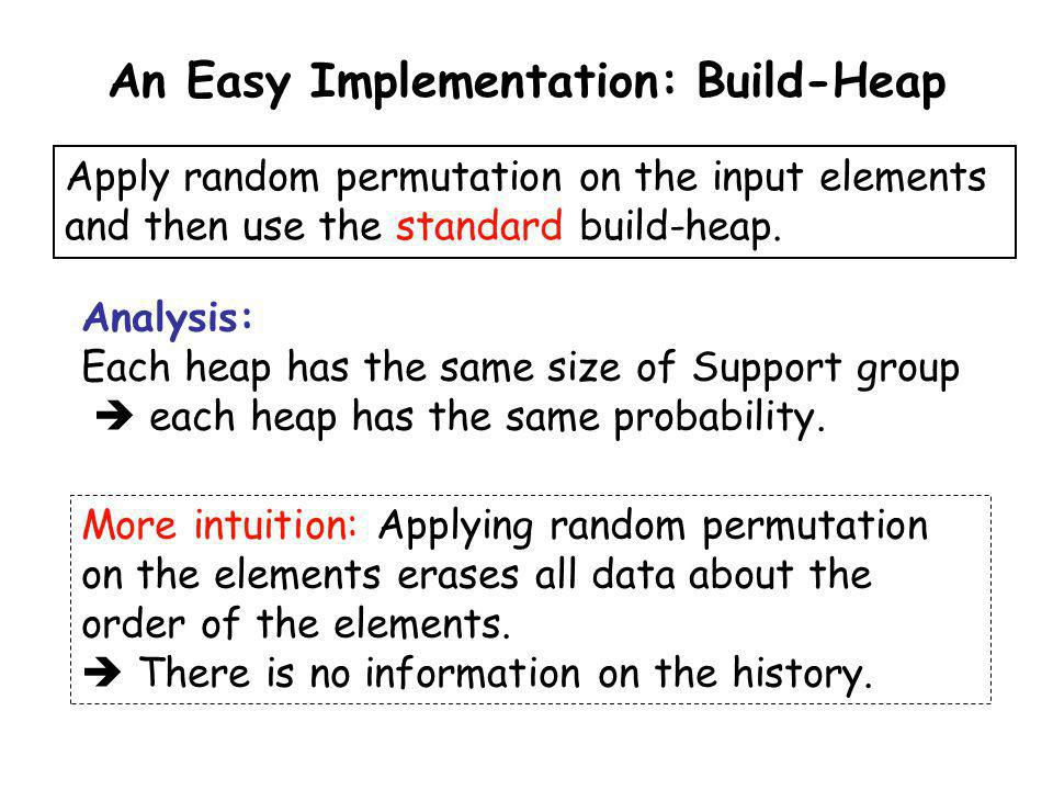 An Easy Implementation: Build-Heap Apply random permutation on the input elements and then use the standard build-heap. Analysis: Each heap has the sa