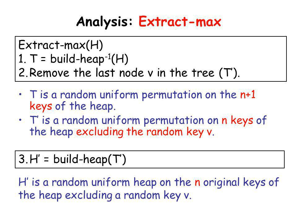 Analysis: Extract-max Extract-max(H) 1.T = build-heap -1 (H) 2.Remove the last node v in the tree (T). 3.H = build-heap(T) H is a random uniform heap