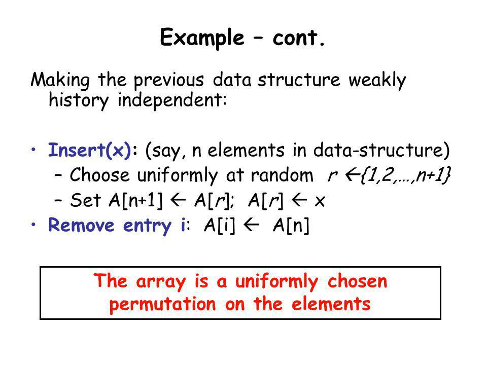 Example – cont. Making the previous data structure weakly history independent: Insert(x): (say, n elements in data-structure) –Choose uniformly at ran