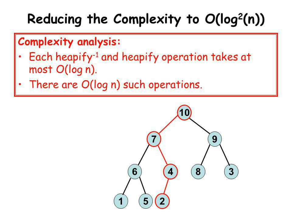 Reducing the Complexity to O(log 2 (n)) 10 7 9 36 4 8 15 2 Complexity analysis: Each heapify -1 and heapify operation takes at most O(log n). There ar
