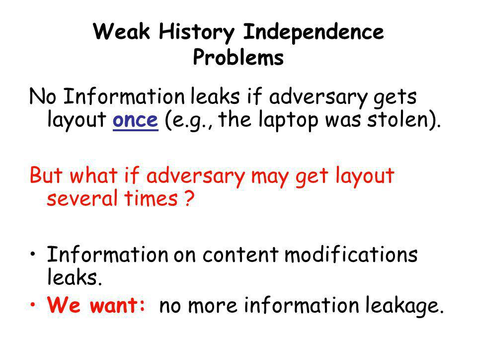 Weak History Independence Problems No Information leaks if adversary gets layout once (e.g., the laptop was stolen). But what if adversary may get lay