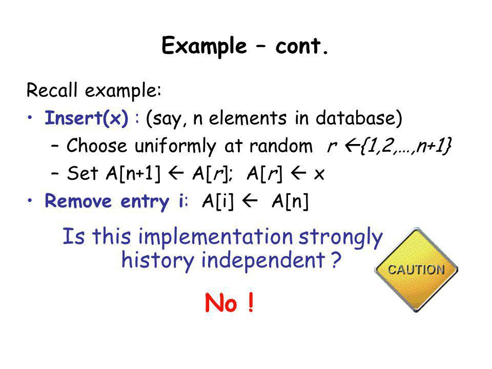 Example – cont. Recall example: Insert(x) : (say, n elements in database) –Choose uniformly at random r {1,2,…,n+1} –Set A[n+1] A[r]; A[r] x Remove en