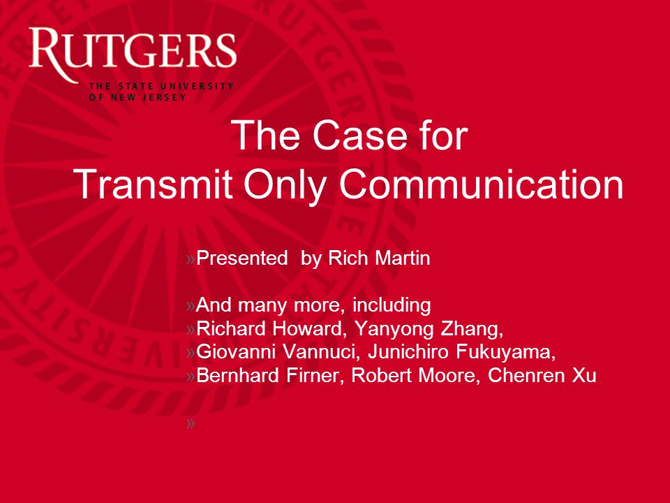 The Case for Transmit Only Communication »Presented by Rich Martin »And many more, including »Richard Howard, Yanyong Zhang, »Giovanni Vannuci, Junichiro Fukuyama, »Bernhard Firner, Robert Moore, Chenren Xu »