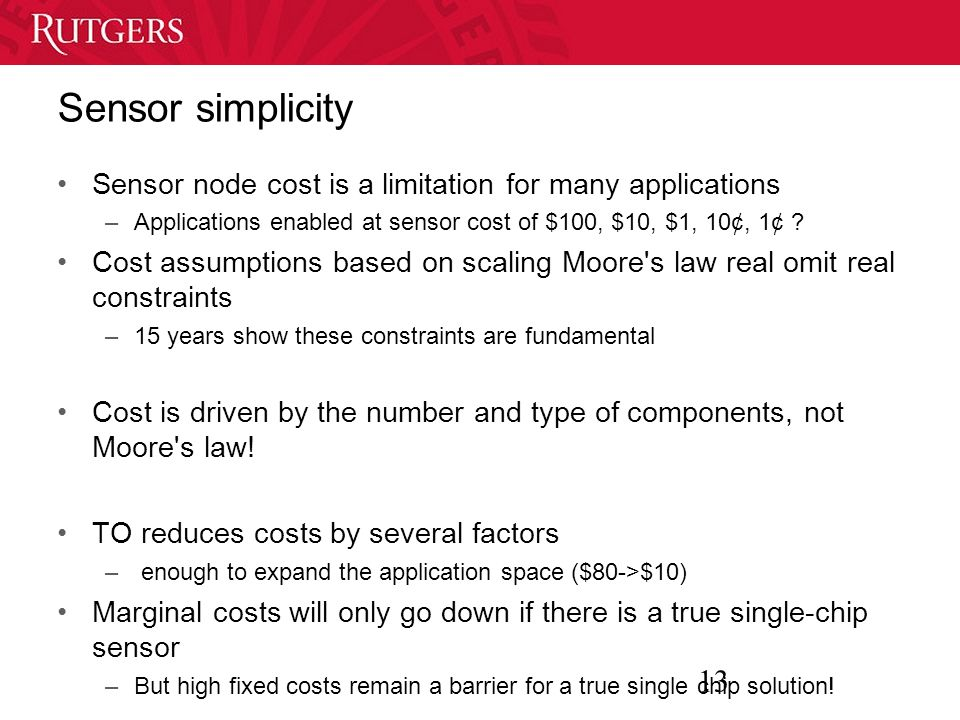 13 Sensor simplicity Sensor node cost is a limitation for many applications –Applications enabled at sensor cost of $100, $10, $1, 10¢, 1¢ .