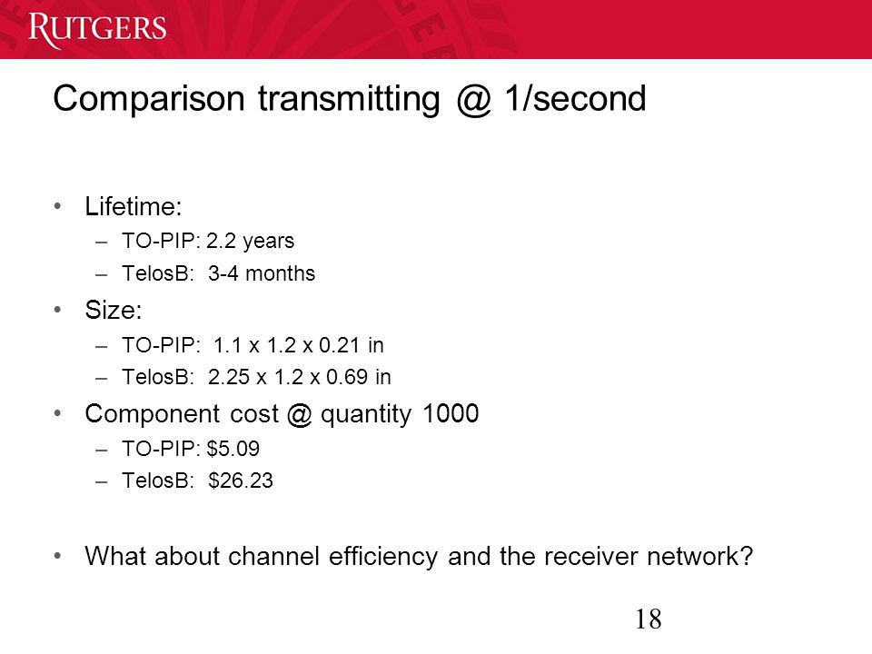 18 Comparison transmitting @ 1/second Lifetime: –TO-PIP: 2.2 years –TelosB: 3-4 months Size: –TO-PIP: 1.1 x 1.2 x 0.21 in –TelosB: 2.25 x 1.2 x 0.69 in Component cost @ quantity 1000 –TO-PIP: $5.09 –TelosB: $26.23 What about channel efficiency and the receiver network