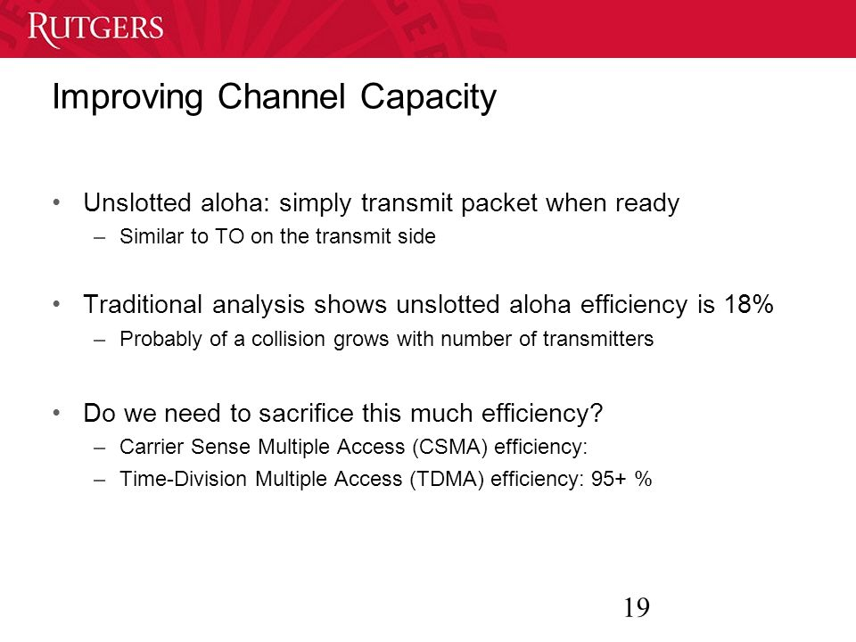 19 Improving Channel Capacity Unslotted aloha: simply transmit packet when ready –Similar to TO on the transmit side Traditional analysis shows unslotted aloha efficiency is 18% –Probably of a collision grows with number of transmitters Do we need to sacrifice this much efficiency.
