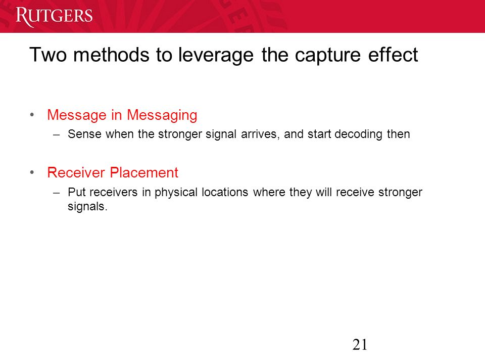 21 Two methods to leverage the capture effect Message in Messaging –Sense when the stronger signal arrives, and start decoding then Receiver Placement –Put receivers in physical locations where they will receive stronger signals.