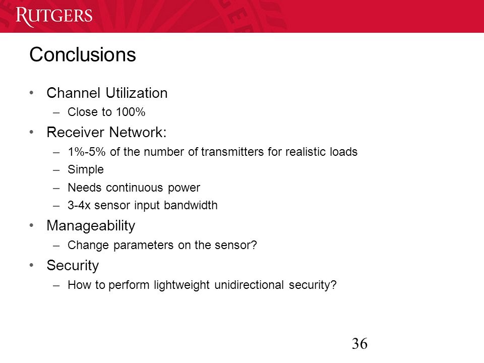 36 Conclusions Channel Utilization –Close to 100% Receiver Network: –1%-5% of the number of transmitters for realistic loads –Simple –Needs continuous power –3-4x sensor input bandwidth Manageability –Change parameters on the sensor.