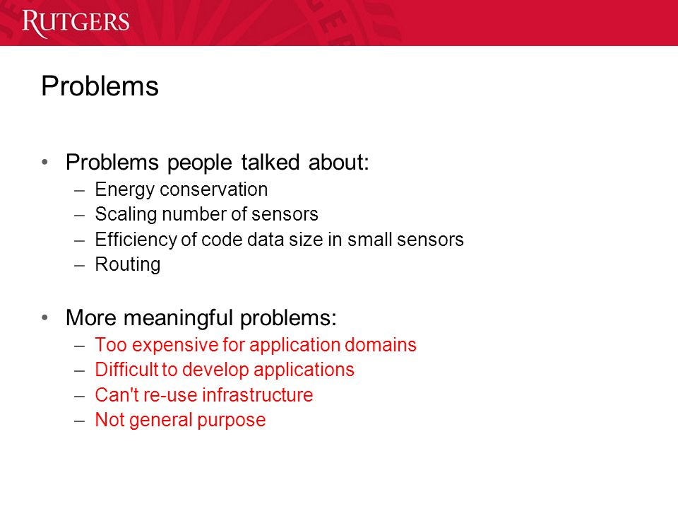 Problems Problems people talked about: –Energy conservation –Scaling number of sensors –Efficiency of code data size in small sensors –Routing More meaningful problems: –Too expensive for application domains –Difficult to develop applications –Can t re-use infrastructure –Not general purpose