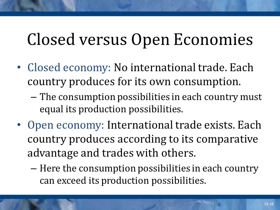 35-10 Closed versus Open Economies Closed economy: No international trade. Each country produces for its own consumption. – The consumption possibilit