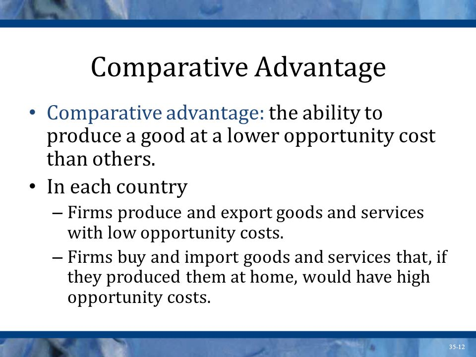 35-12 Comparative Advantage Comparative advantage: the ability to produce a good at a lower opportunity cost than others. In each country – Firms prod