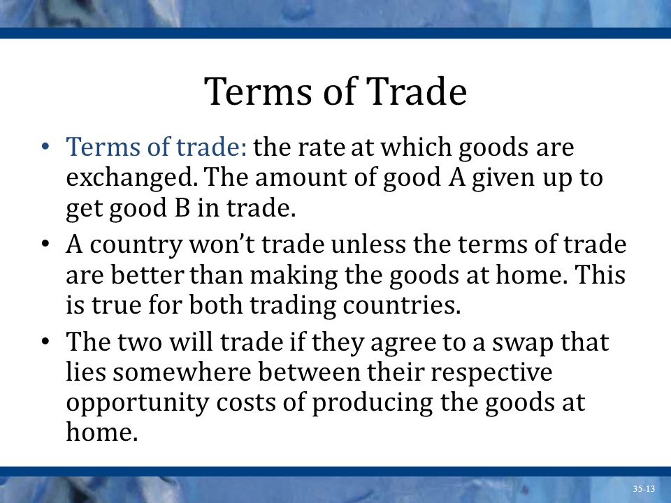 35-13 Terms of Trade Terms of trade: the rate at which goods are exchanged. The amount of good A given up to get good B in trade. A country wont trade