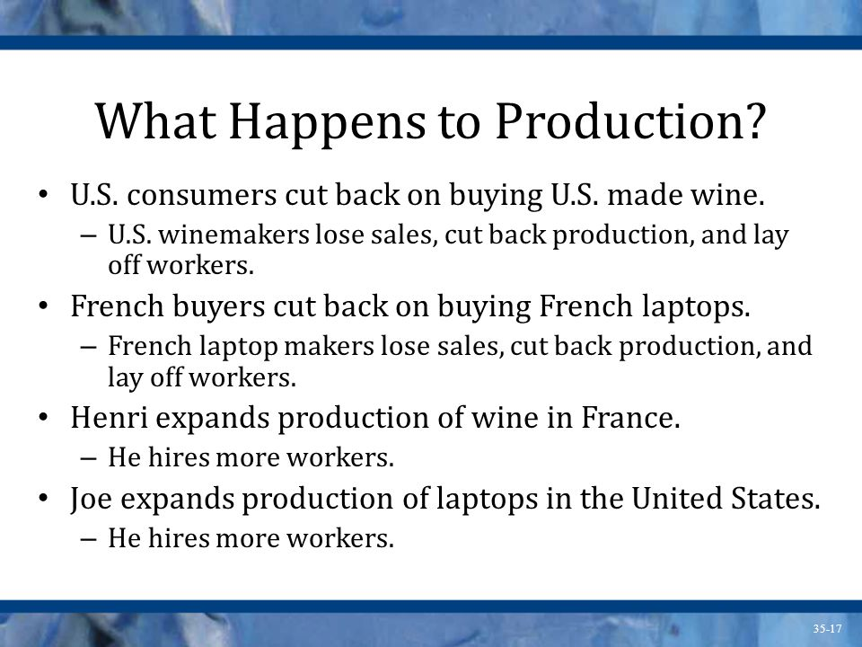 35-17 What Happens to Production? U.S. consumers cut back on buying U.S. made wine. – U.S. winemakers lose sales, cut back production, and lay off wor