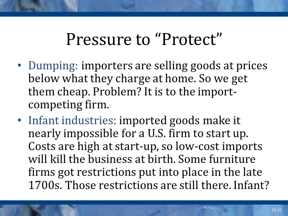 35-22 Pressure to Protect Dumping: importers are selling goods at prices below what they charge at home. So we get them cheap. Problem? It is to the i