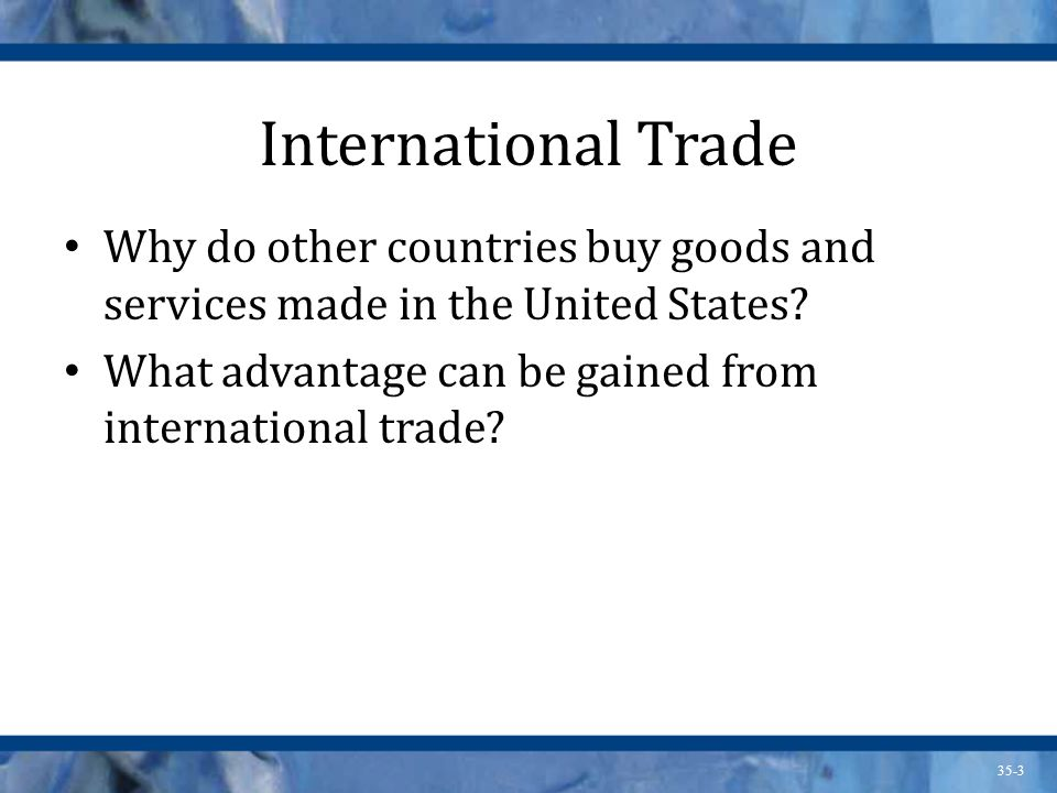 35-3 International Trade Why do other countries buy goods and services made in the United States? What advantage can be gained from international trad