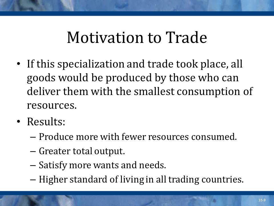 35-9 Motivation to Trade If this specialization and trade took place, all goods would be produced by those who can deliver them with the smallest cons