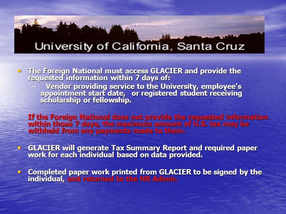 The Foreign National must access GLACIER and provide the requested information within 7 days of: The Foreign National must access GLACIER and provide the requested information within 7 days of: –Vendor providing service to the University, employee s appointment start date, or registered student receiving scholarship or fellowship.