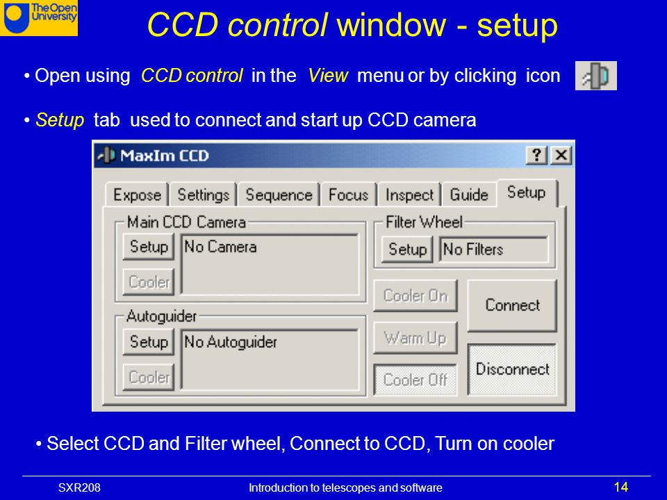 SXR208 Introduction to telescopes and software 14 CCD control window - setup Open using CCD control in the View menu or by clicking icon Setup tab use