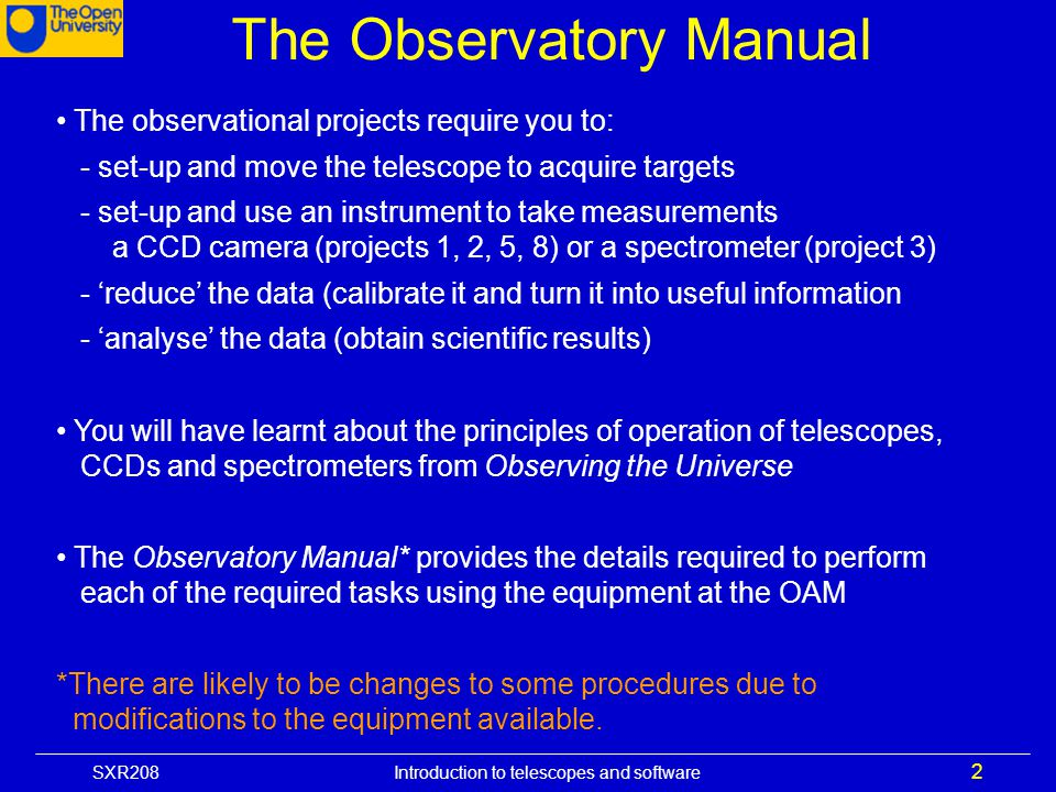 SXR208 Introduction to telescopes and software 2 The observational projects require you to: - set-up and move the telescope to acquire targets - set-u