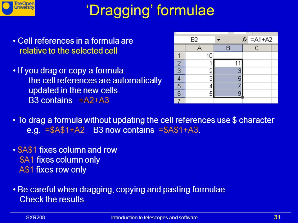SXR208 Introduction to telescopes and software 31 Dragging formulae Cell references in a formula are relative to the selected cell If you drag or copy