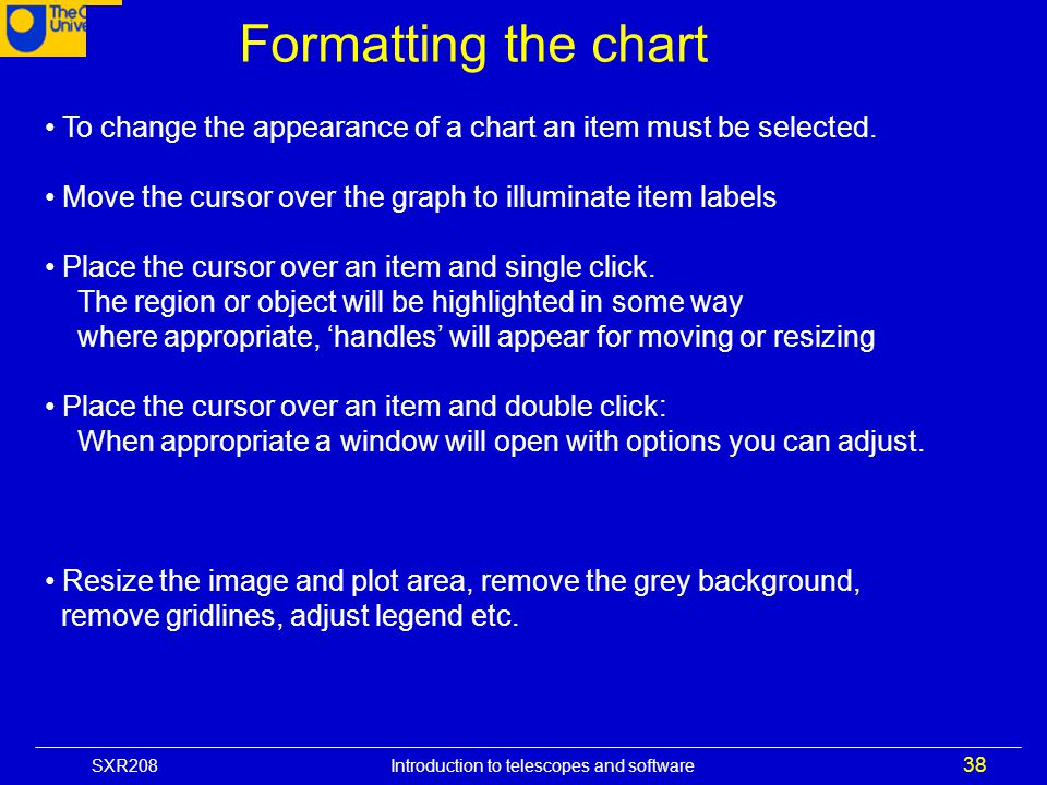 SXR208 Introduction to telescopes and software 38 Formatting the chart To change the appearance of a chart an item must be selected. Move the cursor o