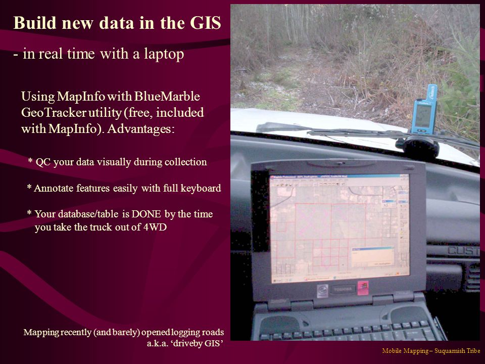 Mobile Mapping – Suquamish Tribe Build new data in the GIS - in real time with a laptop Using MapInfo with BlueMarble GeoTracker utility (free, includ