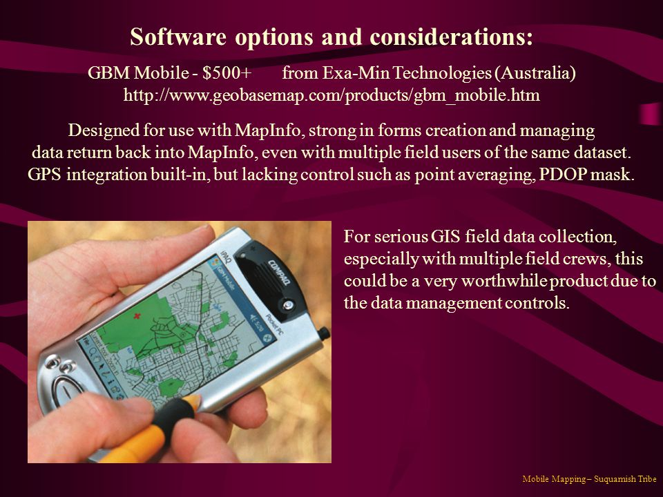 Mobile Mapping – Suquamish Tribe Software options and considerations: GBM Mobile - $500+ from Exa-Min Technologies (Australia) http://www.geobasemap.c
