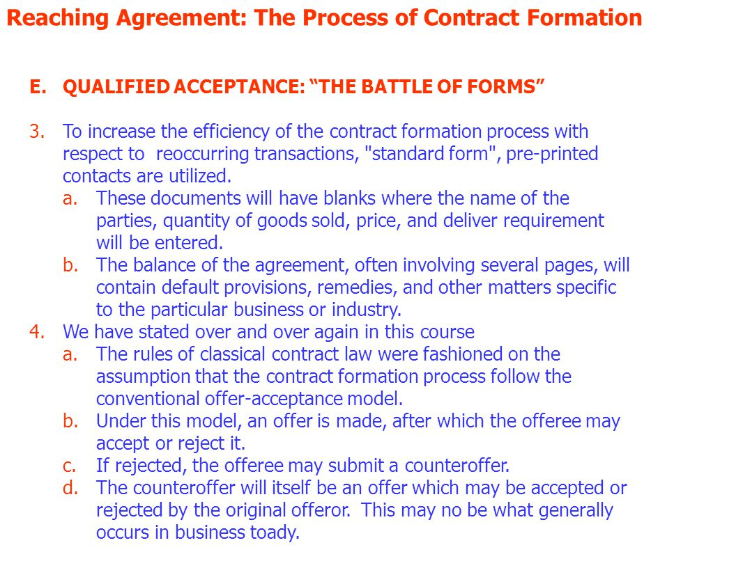 Reaching Agreement: The Process of Contract Formation E.QUALIFIED ACCEPTANCE: THE BATTLE OF FORMS 1.Contacts are generally thought to be detailed documents containing the legalese whereas and, wherefores, which found in the recitals portions of a contract a.Generally a contract contains 1.An accurate description of the exchange of performances to which the parties have agreed, 2.