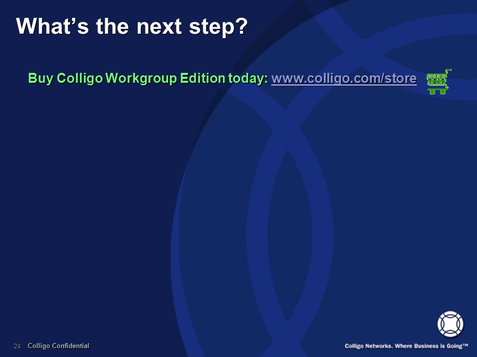 Colligo Confidential 24 Whats the next step? Buy Colligo Workgroup Edition today: www.colligo.com/storewww.colligo.com/store Buy Colligo Workgroup Edi