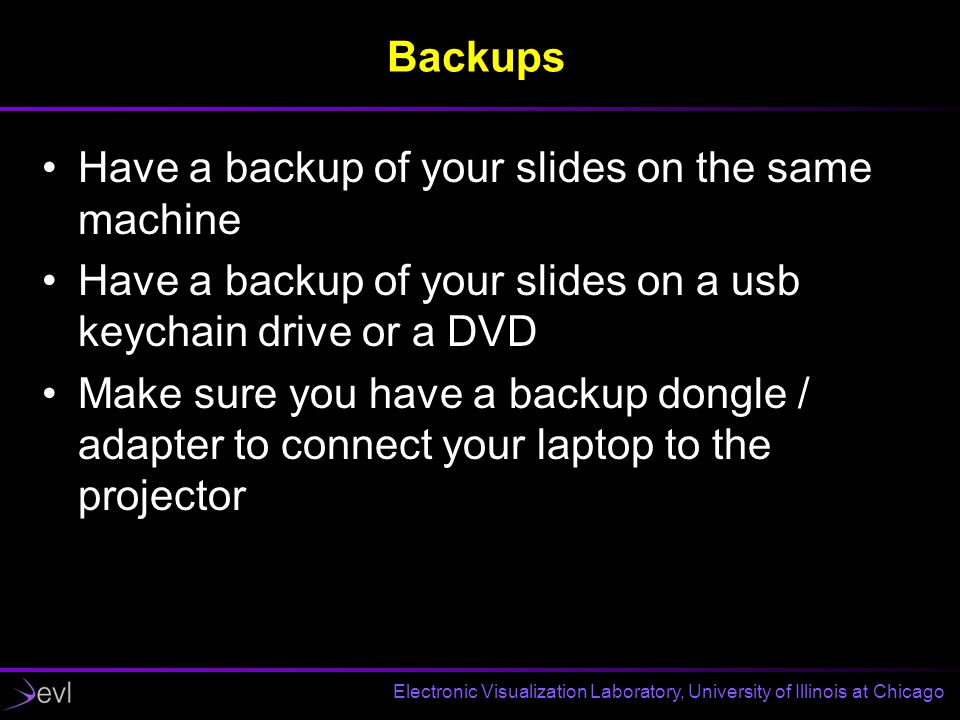Electronic Visualization Laboratory, University of Illinois at Chicago Backups Have a backup of your slides on the same machine Have a backup of your slides on a usb keychain drive or a DVD Make sure you have a backup dongle / adapter to connect your laptop to the projector