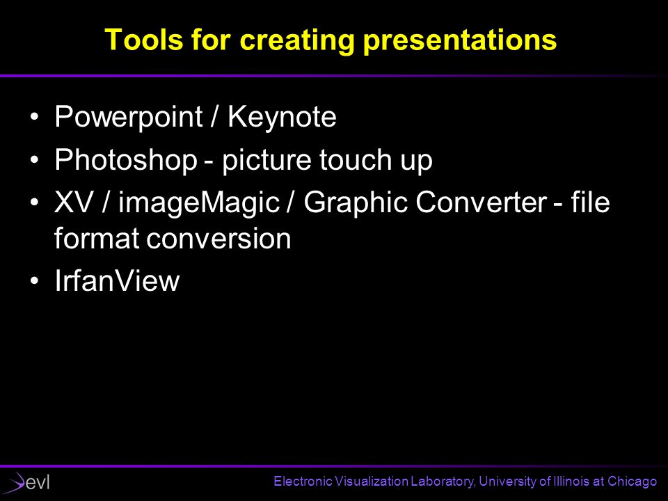 Electronic Visualization Laboratory, University of Illinois at Chicago Tools for creating presentations Powerpoint / Keynote Photoshop - picture touch up XV / imageMagic / Graphic Converter - file format conversion IrfanView
