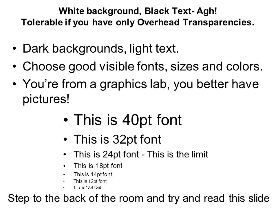 White background, Black Text- Agh. Tolerable if you have only Overhead Transparencies.