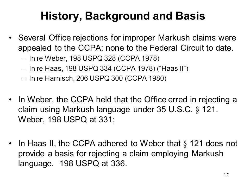 17 History, Background and Basis Several Office rejections for improper Markush claims were appealed to the CCPA; none to the Federal Circuit to date.
