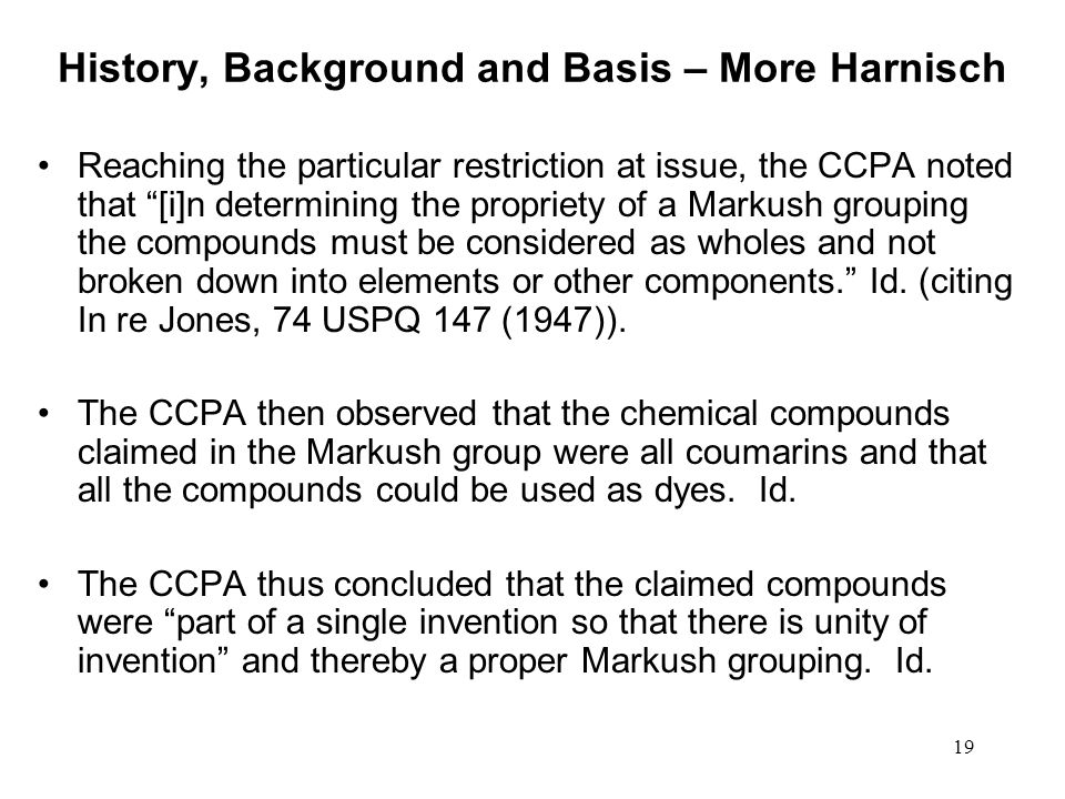 19 History, Background and Basis – More Harnisch Reaching the particular restriction at issue, the CCPA noted that [i]n determining the propriety of a Markush grouping the compounds must be considered as wholes and not broken down into elements or other components.
