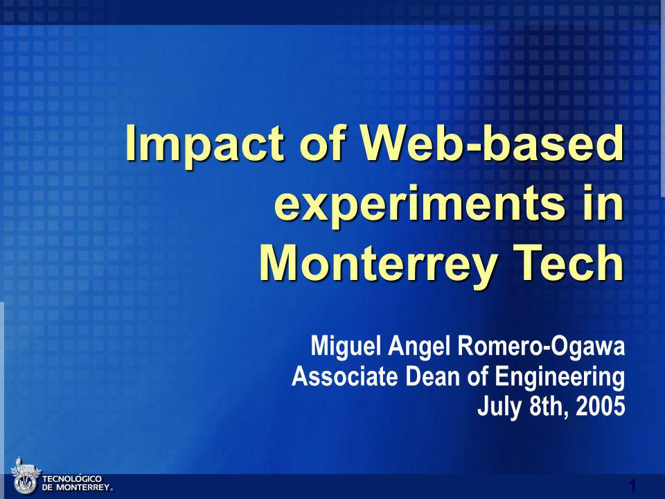 1 Impact of Web-based experiments in Monterrey Tech Miguel Angel Romero-Ogawa Associate Dean of Engineering July 8th, 2005