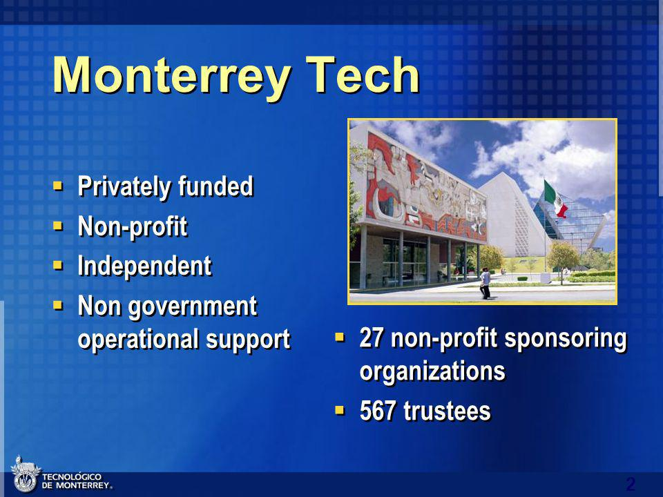 2 Monterrey Tech Privately funded Non-profit Independent Non government operational support Privately funded Non-profit Independent Non government operational support 27 non-profit sponsoring organizations 567 trustees