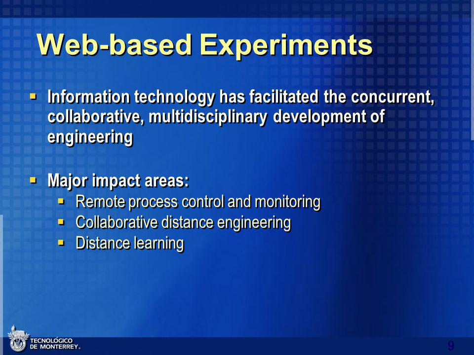 9 Web-based Experiments Information technology has facilitated the concurrent, collaborative, multidisciplinary development of engineering Major impact areas: Remote process control and monitoring Collaborative distance engineering Distance learning Information technology has facilitated the concurrent, collaborative, multidisciplinary development of engineering Major impact areas: Remote process control and monitoring Collaborative distance engineering Distance learning