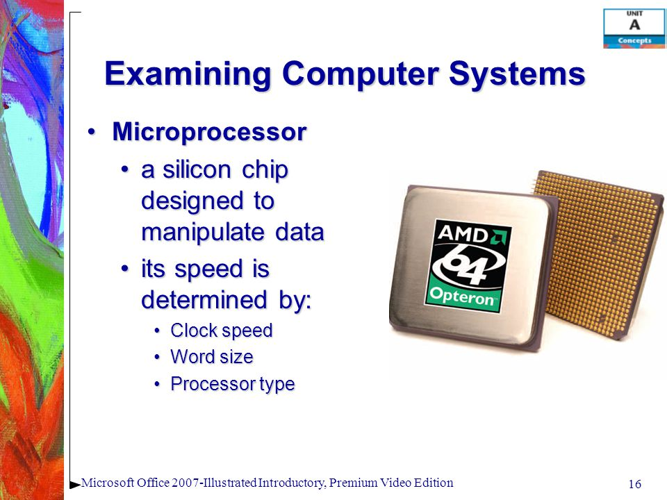 16 Microsoft Office 2007-Illustrated Introductory, Premium Video Edition Examining Computer Systems MicroprocessorMicroprocessor a silicon chip designed to manipulate dataa silicon chip designed to manipulate data its speed is determined by:its speed is determined by: Clock speedClock speed Word sizeWord size Processor typeProcessor type