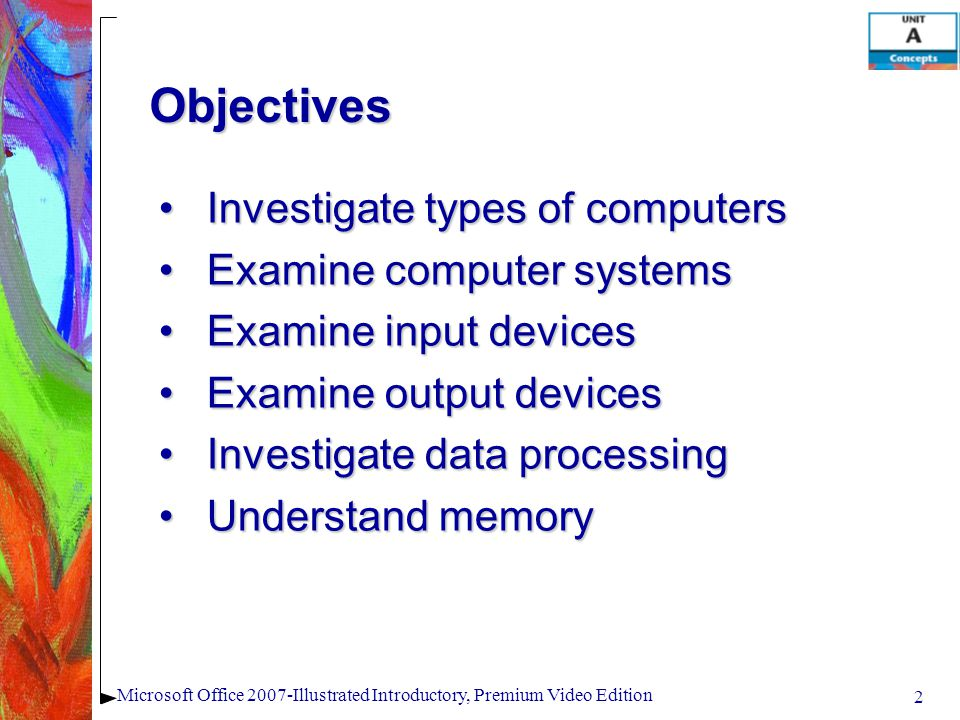 2 Microsoft Office 2007-Illustrated Introductory, Premium Video Edition Investigate types of computersInvestigate types of computers Examine computer systemsExamine computer systems Examine input devicesExamine input devices Examine output devicesExamine output devices Investigate data processingInvestigate data processing Understand memoryUnderstand memory Objectives