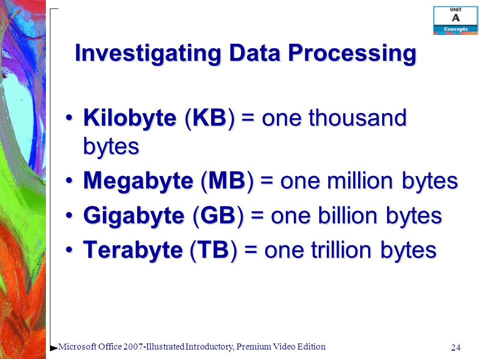 24 Microsoft Office 2007-Illustrated Introductory, Premium Video Edition Investigating Data Processing Kilobyte (KB) = one thousand bytesKilobyte (KB) = one thousand bytes Megabyte (MB) = one million bytesMegabyte (MB) = one million bytes Gigabyte (GB) = one billion bytesGigabyte (GB) = one billion bytes Terabyte (TB) = one trillion bytesTerabyte (TB) = one trillion bytes