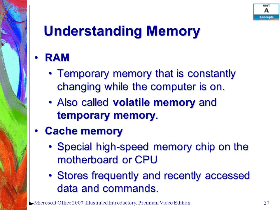 27 Microsoft Office 2007-Illustrated Introductory, Premium Video Edition Understanding Memory RAMRAM Temporary memory that is constantly changing while the computer is on.Temporary memory that is constantly changing while the computer is on.