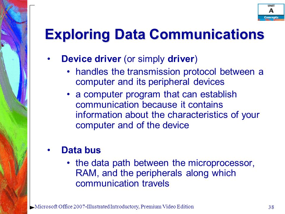 38 Microsoft Office 2007-Illustrated Introductory, Premium Video Edition Exploring Data Communications Device driver (or simply driver) handles the transmission protocol between a computer and its peripheral devices a computer program that can establish communication because it contains information about the characteristics of your computer and of the device Data bus the data path between the microprocessor, RAM, and the peripherals along which communication travels